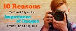 Image for 10 Reasons You Shouldn't Ignore the Importance of Images (or Videos) in Your Blog Posts